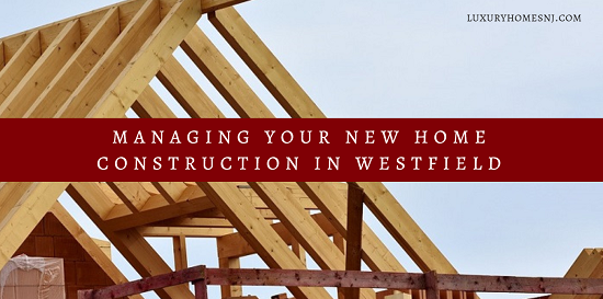 Follow these tips for managing your new home construction in the Westfield luxury market to reduce your stress and help your project run more smoothly.